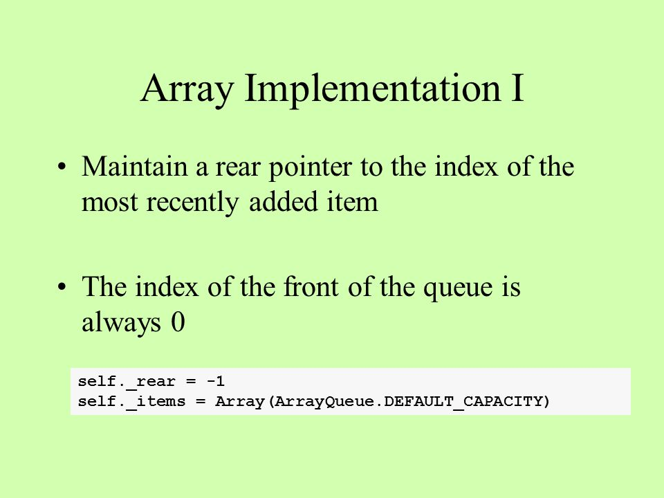 Array Implementation I Maintain a rear pointer to the index of the most recently added item The index of the front of the queue is always 0 self._rear