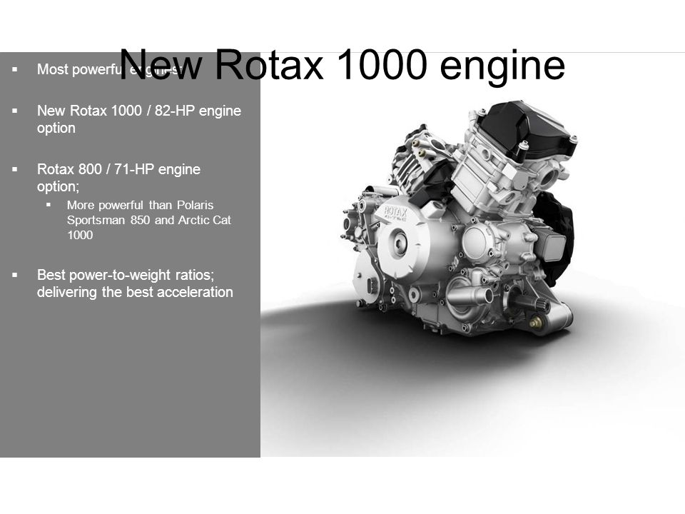  Most powerful engines:  New Rotax 1000 / 82-HP engine option  Rotax 800 / 71-HP engine option;  More powerful than Polaris Sportsman 850 and Arctic Cat 1000  Best power-to-weight ratios; delivering the best acceleration New Rotax 1000 engine