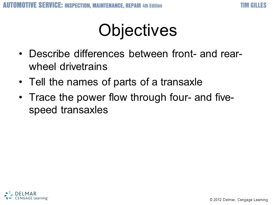 © 2012 Delmar, Cengage Learning Objectives Describe differences between front- and rear- wheel drivetrains Tell the names of parts of a transaxle Trac