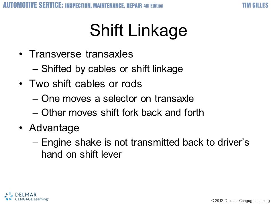 © 2012 Delmar, Cengage Learning Shift Linkage Transverse transaxles –Shifted by cables or shift linkage Two shift cables or rods –One moves a selector