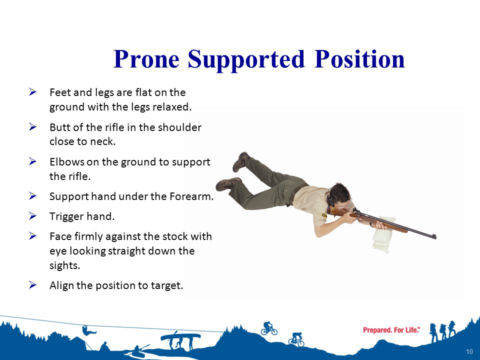 10 Prone Supported Position  Feet and legs are flat on the ground with the legs relaxed.  Butt of the rifle in the shoulder close to neck.  Elbows