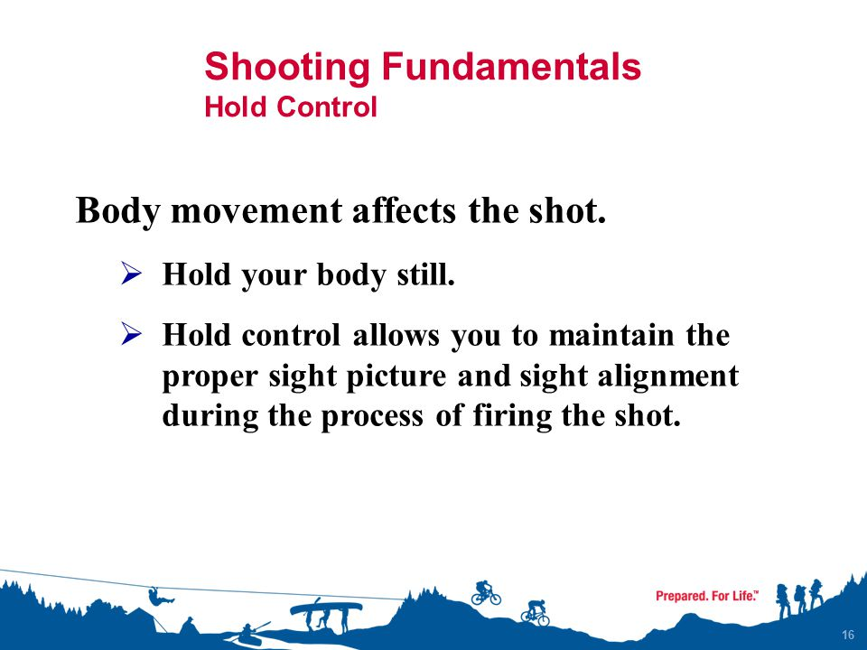 Shooting Fundamentals Hold Control 16 Body movement affects the shot.  Hold your body still.  Hold control allows you to maintain the proper sight p