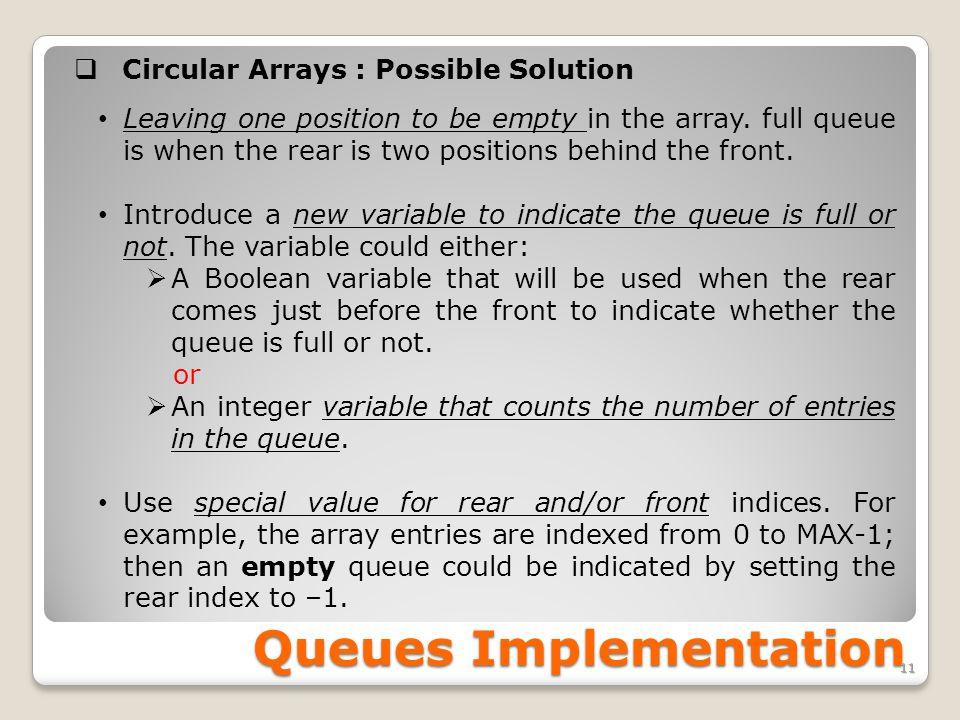 Queues Implementation 11   Circular Arrays : Possible Solution Leaving one position to be empty in the array.
