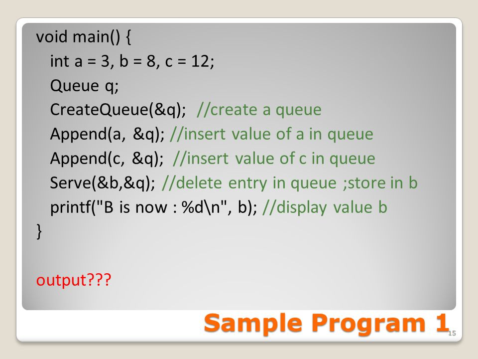 Sample Program 1 void main() { int a = 3, b = 8, c = 12; Queue q; CreateQueue(&q); //create a queue Append(a, &q); //insert value of a in queue Append(c, &q); //insert value of c in queue Serve(&b,&q); //delete entry in queue ;store in b printf( B is now : %d\n , b); //display value b } output??.