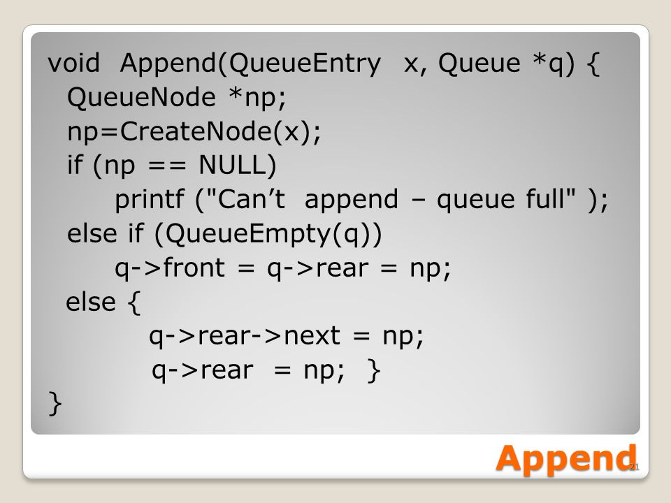 Append void Append(QueueEntry x, Queue *q) { QueueNode *np; np=CreateNode(x); if (np == NULL) printf ( Can't append – queue full ); else if (QueueEmpty(q)) q->front = q->rear = np; else { q->rear->next = np; q->rear = np; } } 21