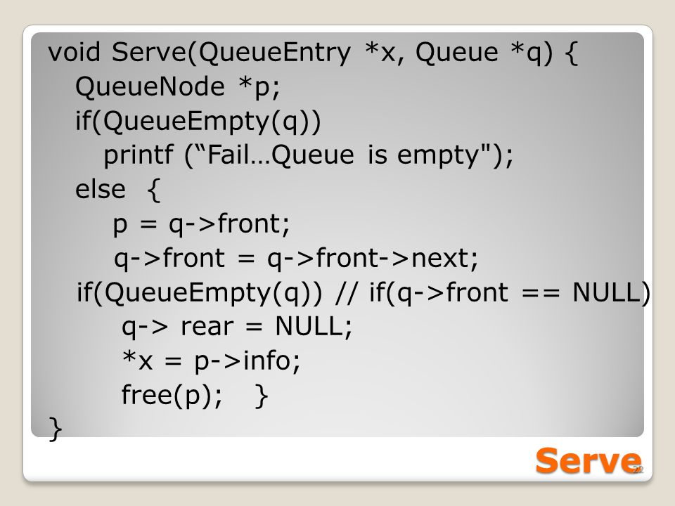 Serve void Serve(QueueEntry *x, Queue *q) { QueueNode *p; if(QueueEmpty(q)) printf ( Fail…Queue is empty ); else { p = q->front; q->front = q->front->next; if(QueueEmpty(q)) // if(q->front == NULL) q-> rear = NULL; *x = p->info; free(p); } } 22
