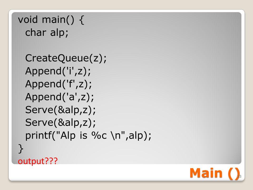 Main () void main() { char alp; CreateQueue(z); Append( i ,z); Append( f ,z); Append( a ,z); Serve(&alp,z); printf( Alp is %c \n ,alp); } output .