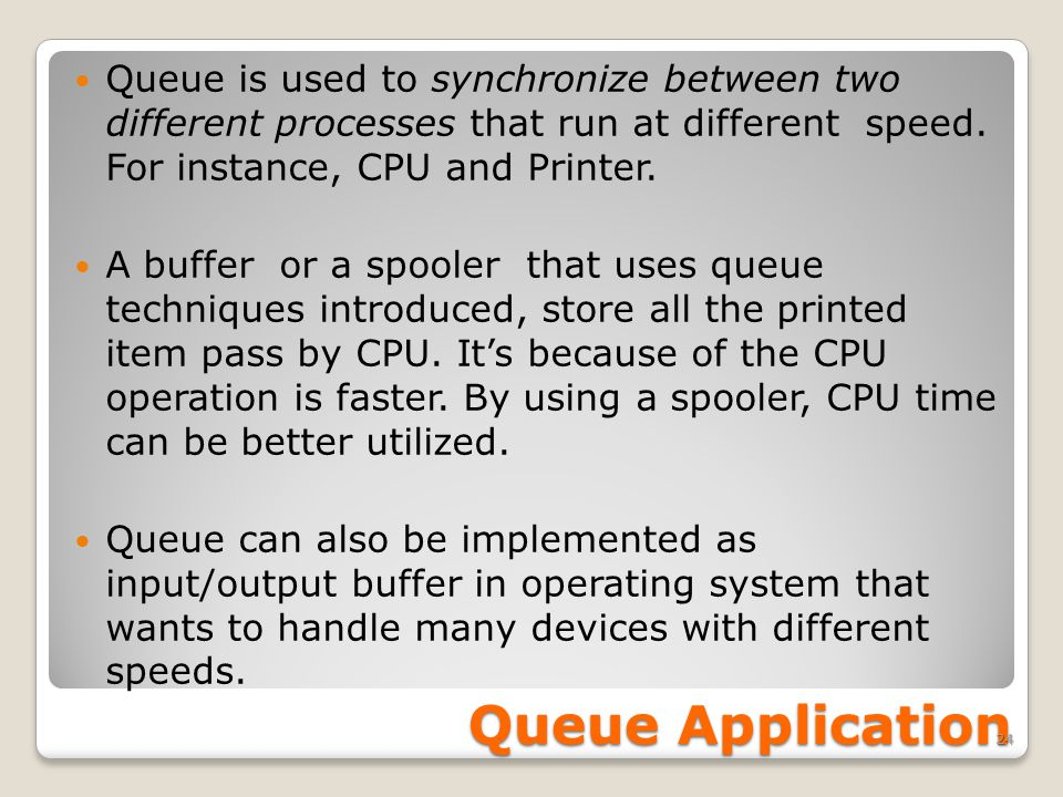 Queue Application Queue is used to synchronize between two different processes that run at different speed.
