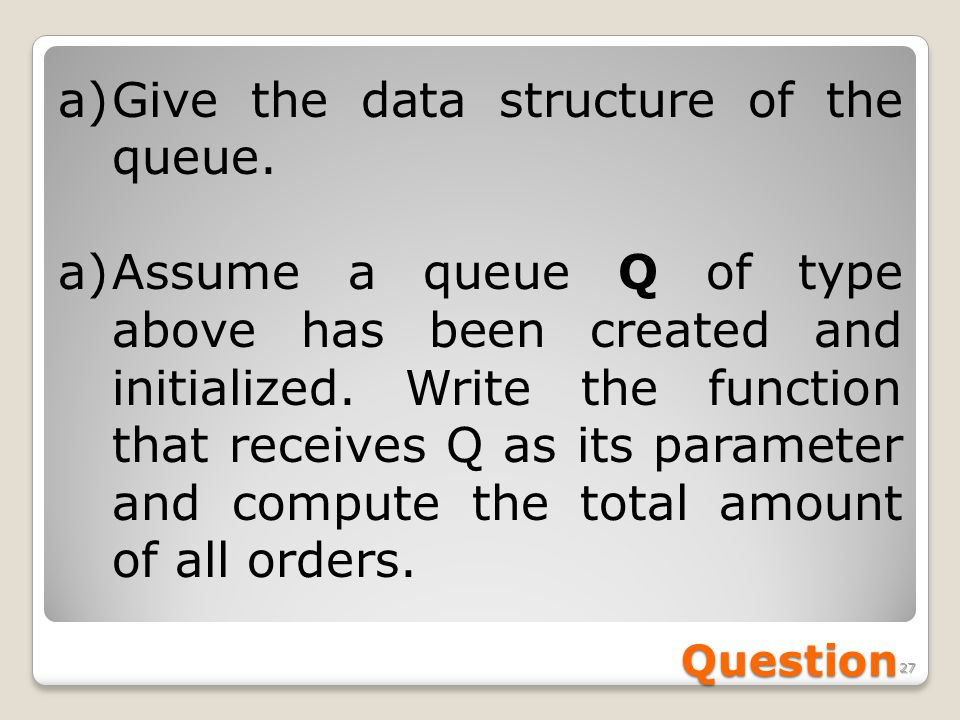 27 Question a) a)Give the data structure of the queue. a) a)Assume a queue Q of type above has been created and initialized. Write the function that r