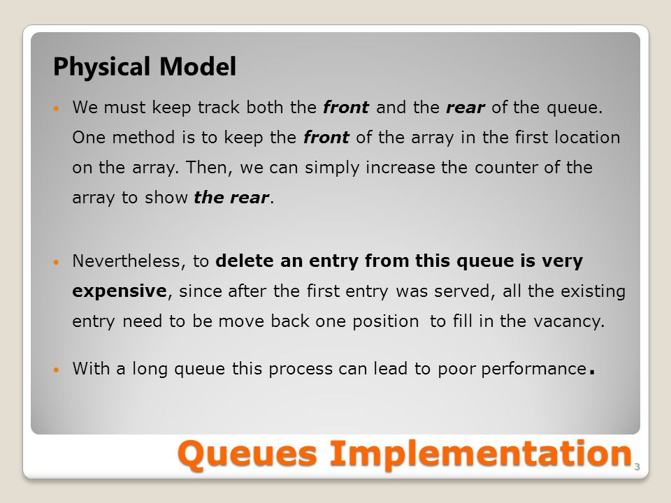 Queues Implementation 3 Physical Model We must keep track both the front and the rear of the queue. One method is to keep the front of the array in th