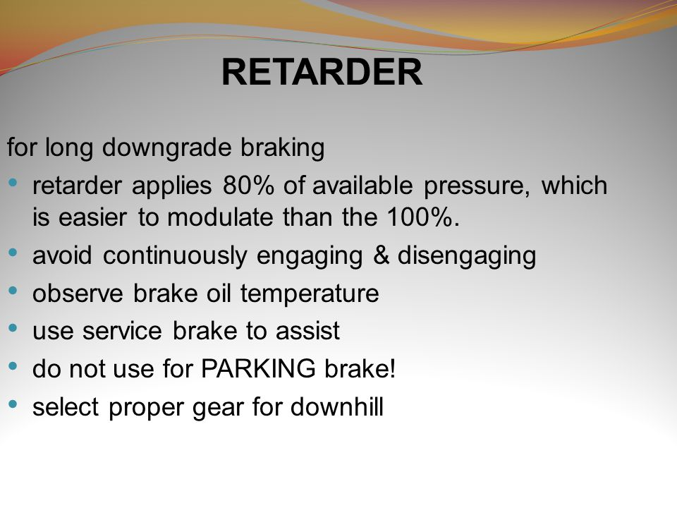 RETARDER for long downgrade braking retarder applies 80% of available pressure, which is easier to modulate than the 100%. avoid continuously engaging