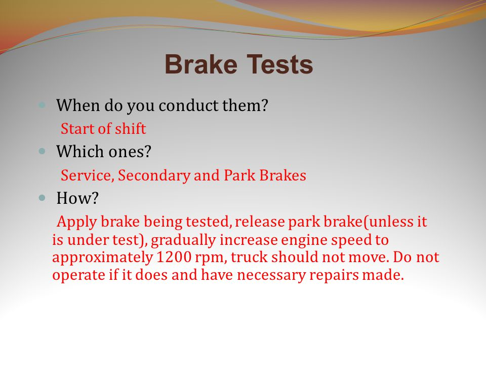 Brake Tests When do you conduct them? Start of shift Which ones? Service, Secondary and Park Brakes How? Apply brake being tested, release park brake(