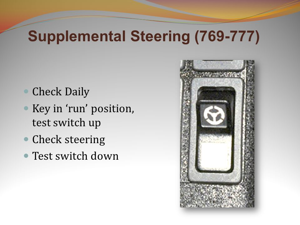 Supplemental Steering (769-777) Check Daily Key in 'run' position, test switch up Check steering Test switch down