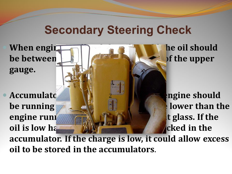Secondary Steering Check When engine is off and the oil is cold the oil should be between the FULL and ADD marks of the upper gauge. Accumulators(prim