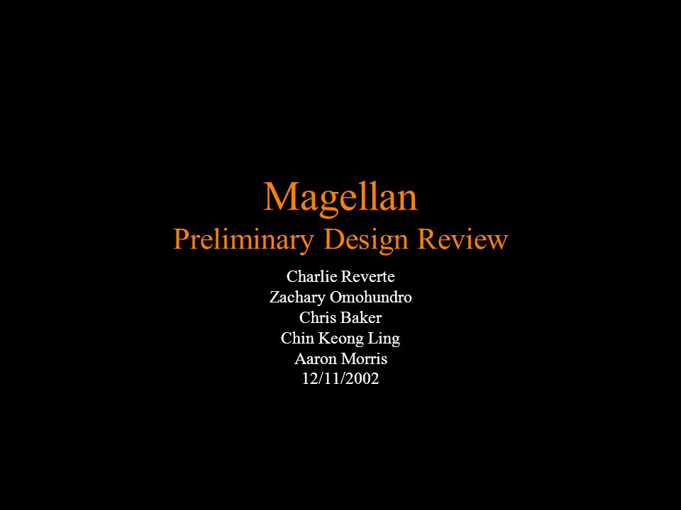 Magellan Preliminary Design Review Charlie Reverte Zachary Omohundro Chris Baker Chin Keong Ling Aaron Morris 12/11/2002