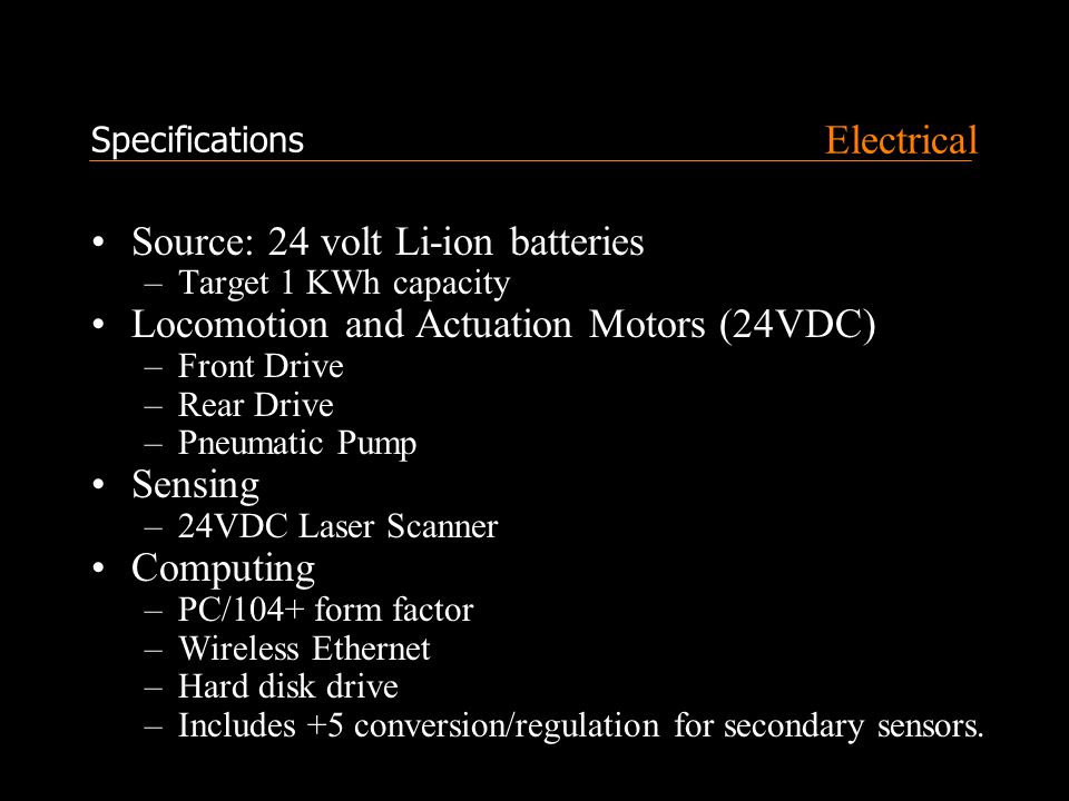 Electrical Source: 24 volt Li-ion batteries –Target 1 KWh capacity Locomotion and Actuation Motors (24VDC) –Front Drive –Rear Drive –Pneumatic Pump Sensing –24VDC Laser Scanner Computing –PC/104+ form factor –Wireless Ethernet –Hard disk drive –Includes +5 conversion/regulation for secondary sensors.