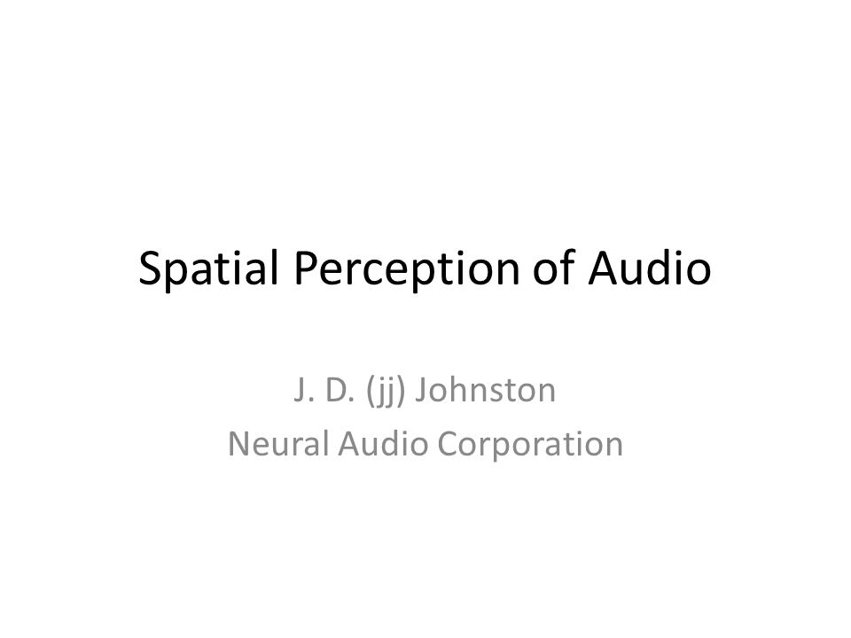 Spatial Perception of Audio J. D. (jj) Johnston Neural Audio Corporation