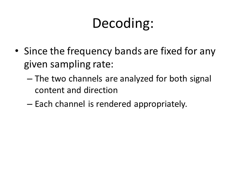 Decoding: Since the frequency bands are fixed for any given sampling rate: – The two channels are analyzed for both signal content and direction – Each channel is rendered appropriately.