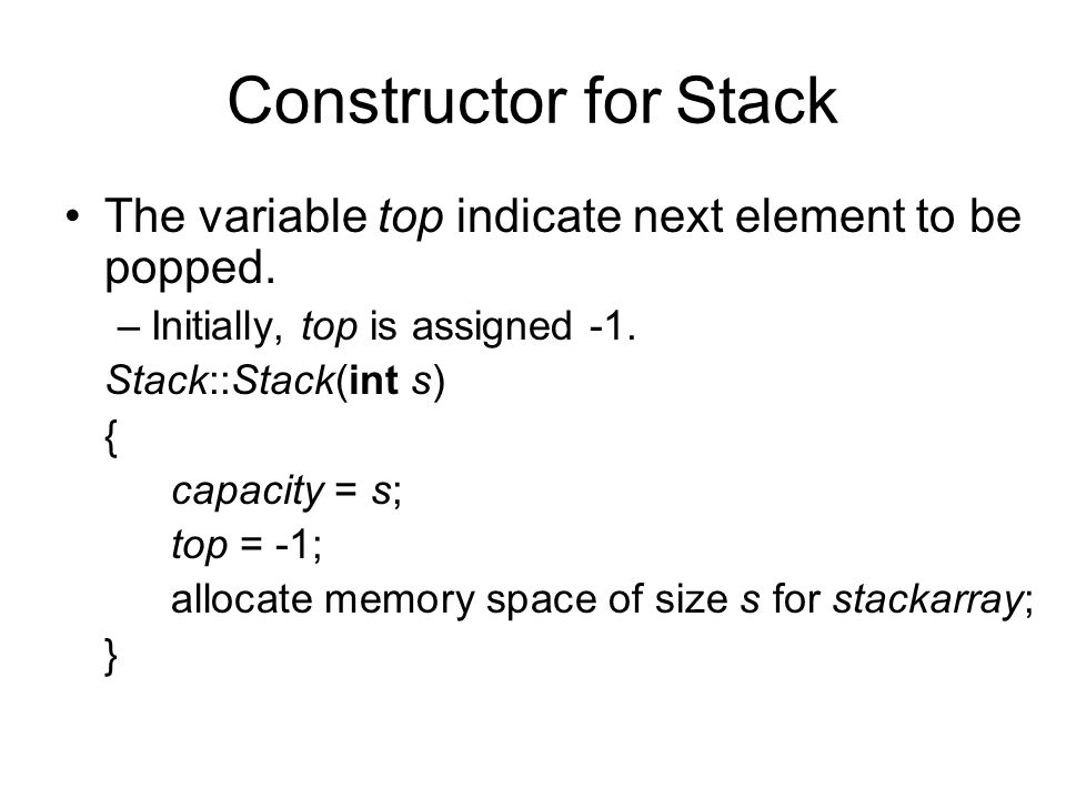 Constructor for Stack The variable top indicate next element to be popped.