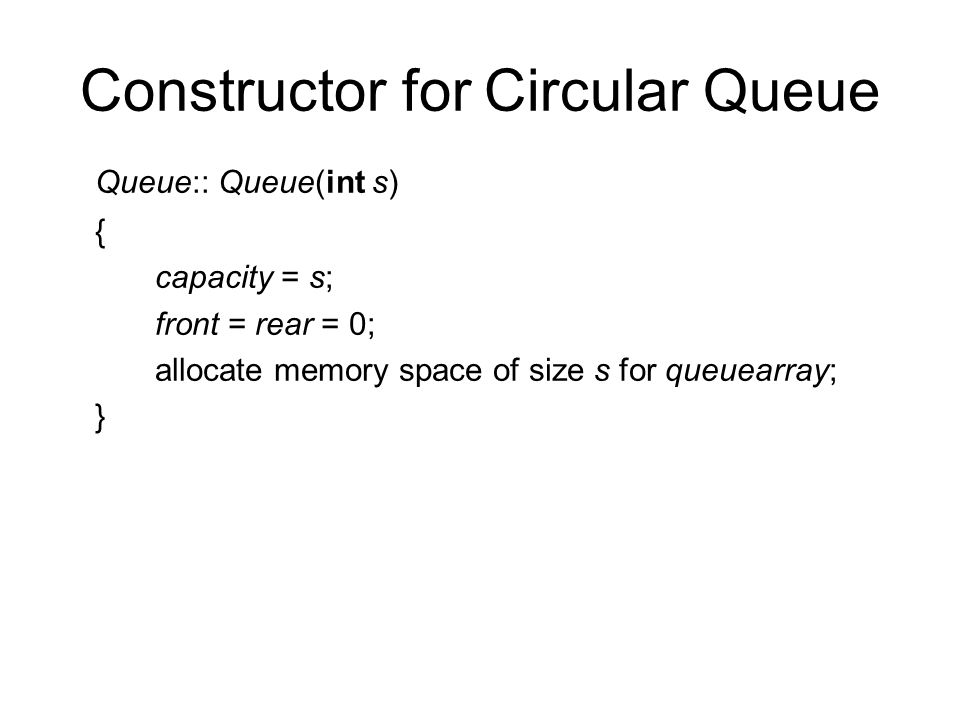 Constructor for Circular Queue Queue:: Queue(int s) { capacity = s; front = rear = 0; allocate memory space of size s for queuearray; }