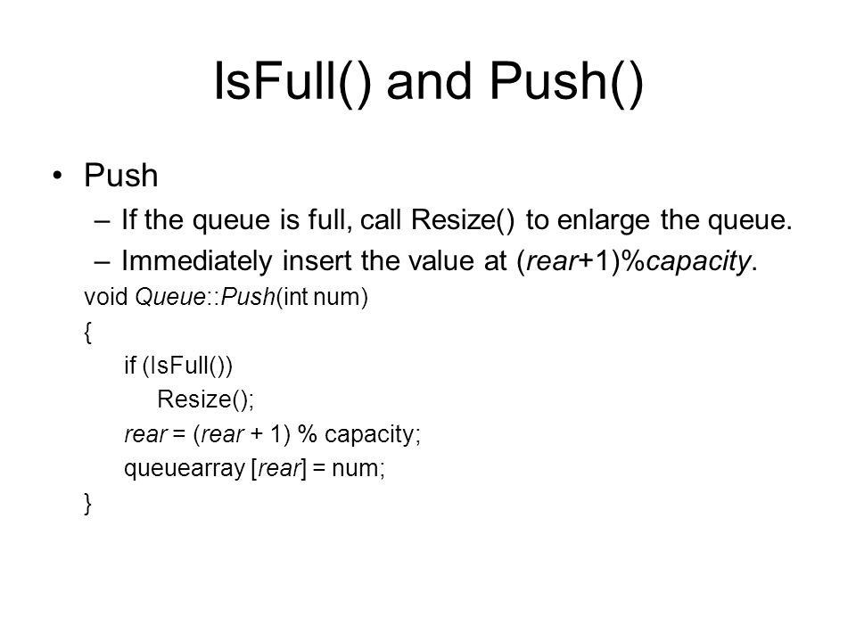 IsFull() and Push() Push –If the queue is full, call Resize() to enlarge the queue.