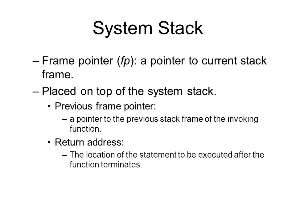 System Stack local varaibles return address previous frame pointer main: al: fp return address previous frame pointer return address void al() { return; } int main () { …… al(); …… return 0; } previous frame pointer return address