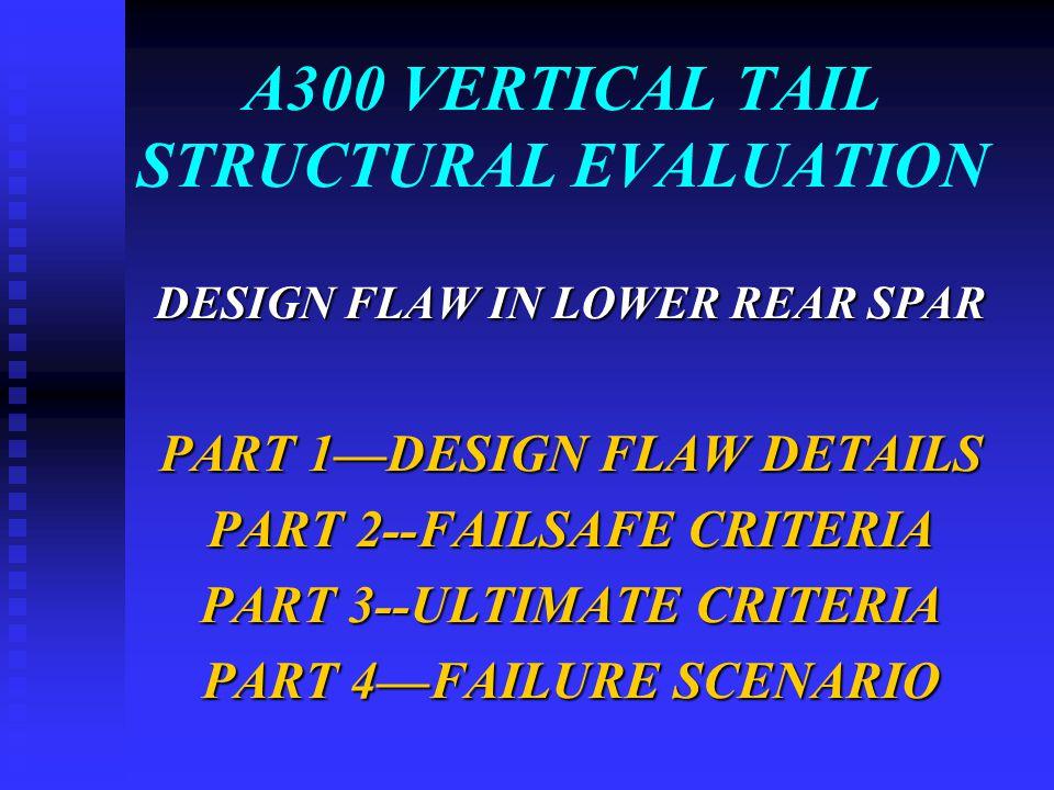 A300 VERTICAL TAIL STRUCTURAL EVALUATION DESIGN FLAW IN LOWER REAR SPAR PART 1—DESIGN FLAW DETAILS PART 2--FAILSAFE CRITERIA PART 3--ULTIMATE CRITERIA PART 4—FAILURE SCENARIO