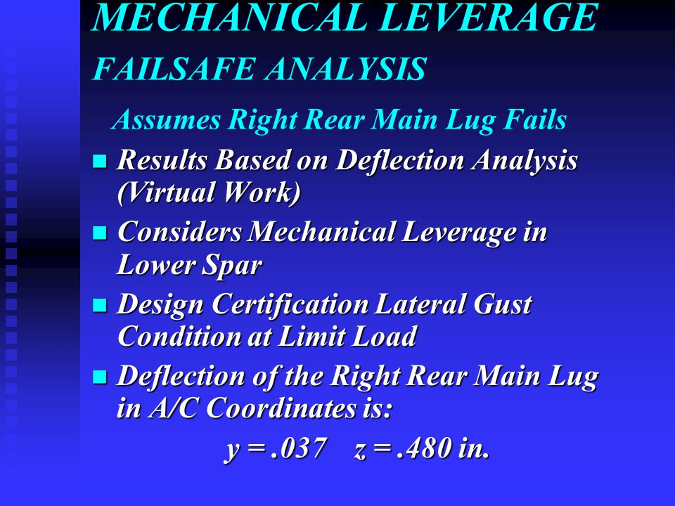 MECHANICAL LEVERAGE FAILSAFE ANALYSIS Assumes Right Rear Main Lug Fails Results Based on Deflection Analysis (Virtual Work) Results Based on Deflection Analysis (Virtual Work) Considers Mechanical Leverage in Lower Spar Considers Mechanical Leverage in Lower Spar Design Certification Lateral Gust Condition at Limit Load Design Certification Lateral Gust Condition at Limit Load Deflection of the Right Rear Main Lug in A/C Coordinates is: Deflection of the Right Rear Main Lug in A/C Coordinates is: y =.037 z =.480 in.