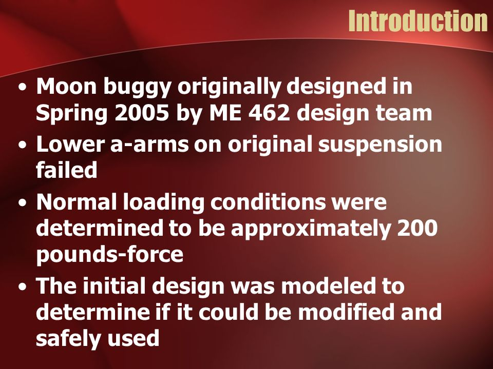 Introduction Moon buggy originally designed in Spring 2005 by ME 462 design team Lower a-arms on original suspension failed Normal loading conditions were determined to be approximately 200 pounds-force The initial design was modeled to determine if it could be modified and safely used