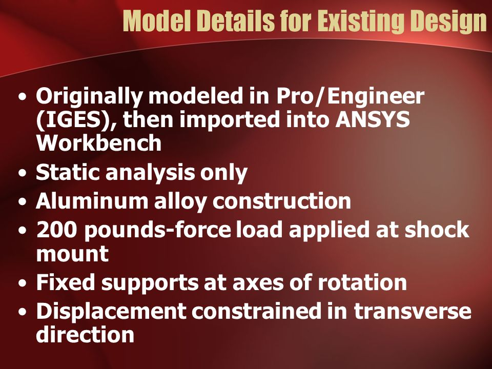 Model Details for Existing Design Originally modeled in Pro/Engineer (IGES), then imported into ANSYS Workbench Static analysis only Aluminum alloy construction 200 pounds-force load applied at shock mount Fixed supports at axes of rotation Displacement constrained in transverse direction