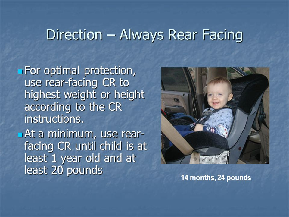 Direction – Always Rear Facing For optimal protection, use rear-facing CR to highest weight or height according to the CR instructions.