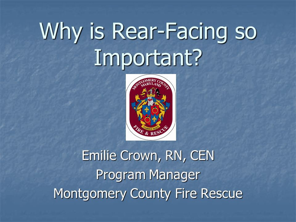 Why is Rear-Facing so Important? Emilie Crown, RN, CEN Program Manager Montgomery County Fire Rescue