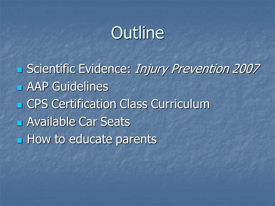Outline Scientific Evidence: Injury Prevention 2007 Scientific Evidence: Injury Prevention 2007 AAP Guidelines AAP Guidelines CPS Certification Class Curriculum CPS Certification Class Curriculum Available Car Seats Available Car Seats How to educate parents How to educate parents