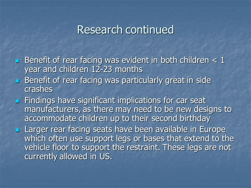Research continued Benefit of rear facing was evident in both children < 1 year and children 12-23 months Benefit of rear facing was evident in both children < 1 year and children 12-23 months Benefit of rear facing was particularly great in side crashes Benefit of rear facing was particularly great in side crashes Findings have significant implications for car seat manufacturers, as there may need to be new designs to accommodate children up to their second birthday Findings have significant implications for car seat manufacturers, as there may need to be new designs to accommodate children up to their second birthday Larger rear facing seats have been available in Europe which often use support legs or bases that extend to the vehicle floor to support the restraint.