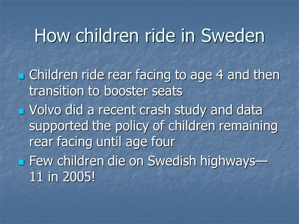 How children ride in Sweden Children ride rear facing to age 4 and then transition to booster seats Children ride rear facing to age 4 and then transition to booster seats Volvo did a recent crash study and data supported the policy of children remaining rear facing until age four Volvo did a recent crash study and data supported the policy of children remaining rear facing until age four Few children die on Swedish highways— 11 in 2005.