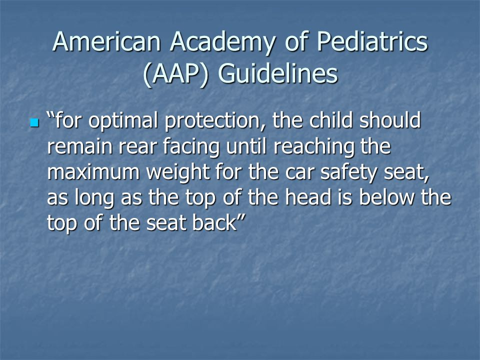 American Academy of Pediatrics (AAP) Guidelines for optimal protection, the child should remain rear facing until reaching the maximum weight for the car safety seat, as long as the top of the head is below the top of the seat back for optimal protection, the child should remain rear facing until reaching the maximum weight for the car safety seat, as long as the top of the head is below the top of the seat back