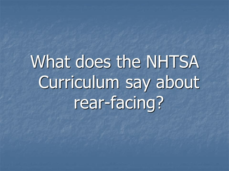 What does the NHTSA Curriculum say about rear-facing?