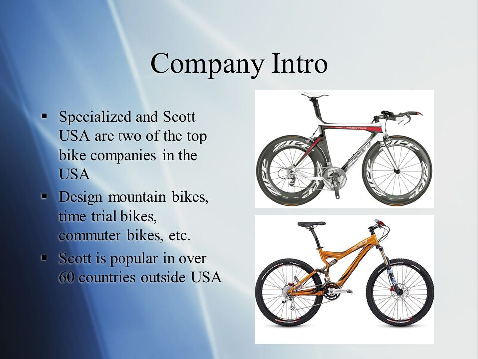 Company Intro  Specialized and Scott USA are two of the top bike companies in the USA  Design mountain bikes, time trial bikes, commuter bikes, etc.