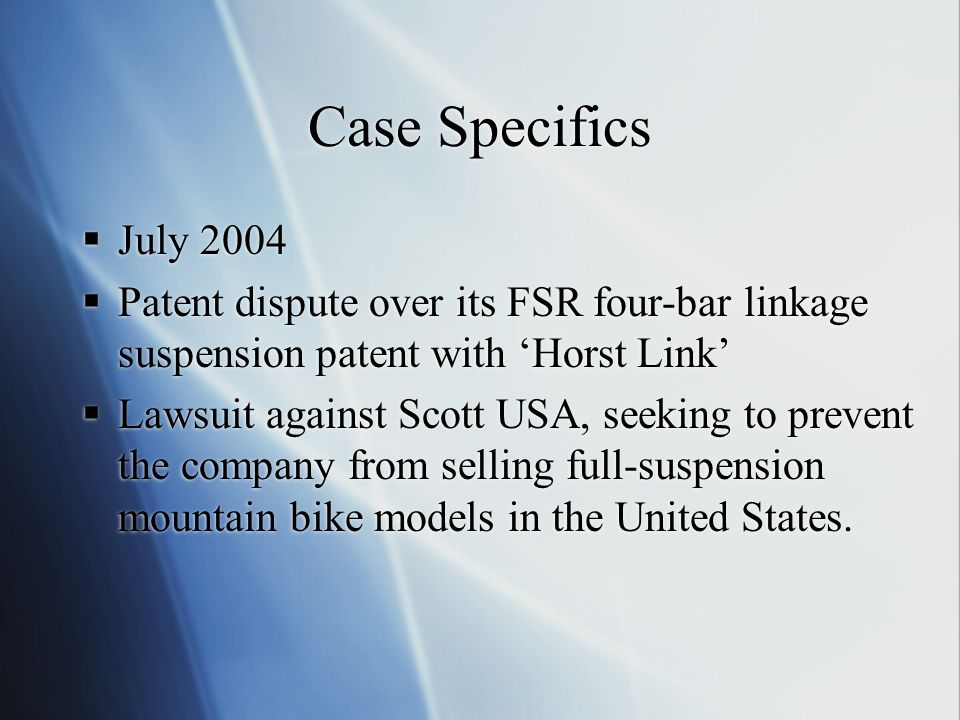 Case Specifics  July 2004  Patent dispute over its FSR four-bar linkage suspension patent with 'Horst Link'  Lawsuit against Scott USA, seeking to prevent the company from selling full-suspension mountain bike models in the United States.
