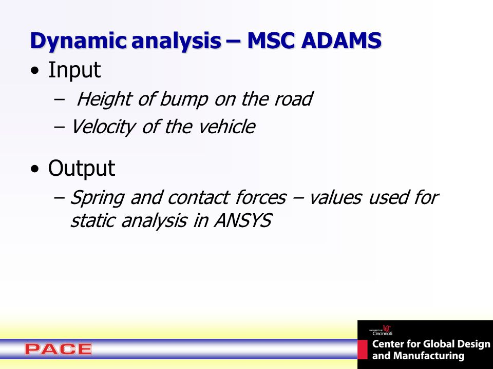 Dynamic analysis – MSC ADAMS Input – Height of bump on the road –Velocity of the vehicle Output –Spring and contact forces – values used for static analysis in ANSYS
