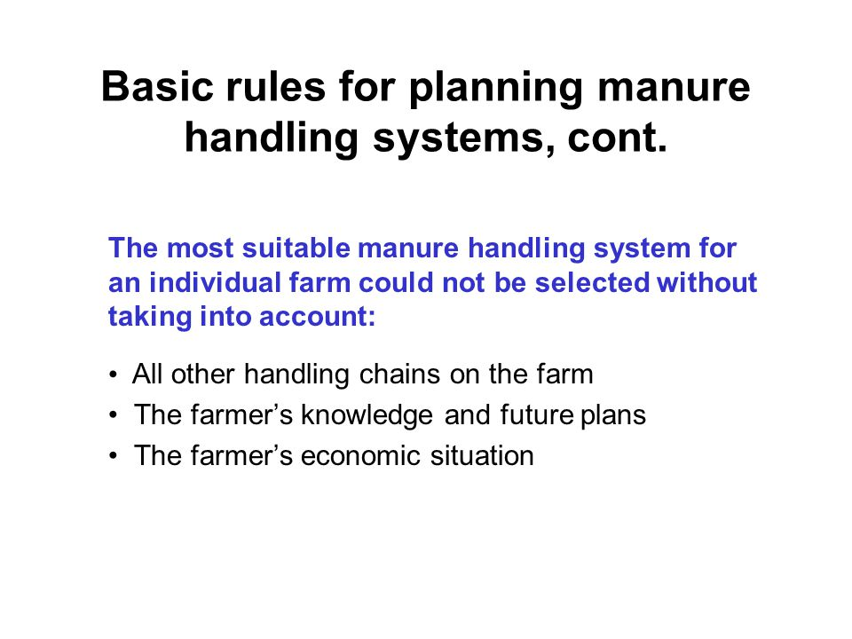 Basic rules for planning manure handling systems, cont. The most suitable manure handling system for an individual farm could not be selected without