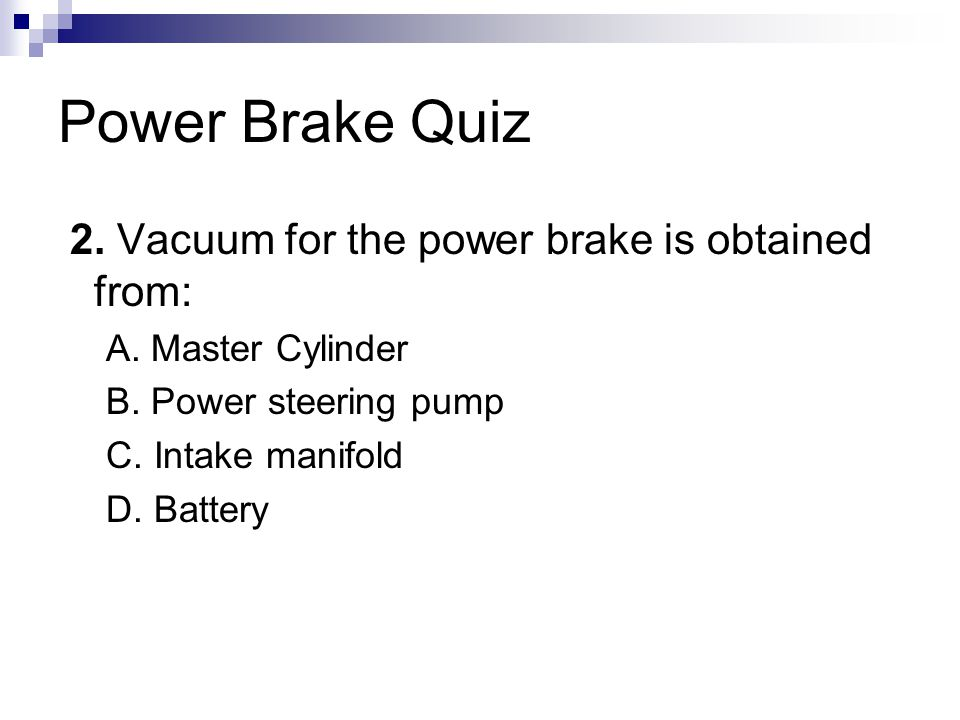 Power Brake Quiz 2.Vacuum for the power brake is obtained from: A.
