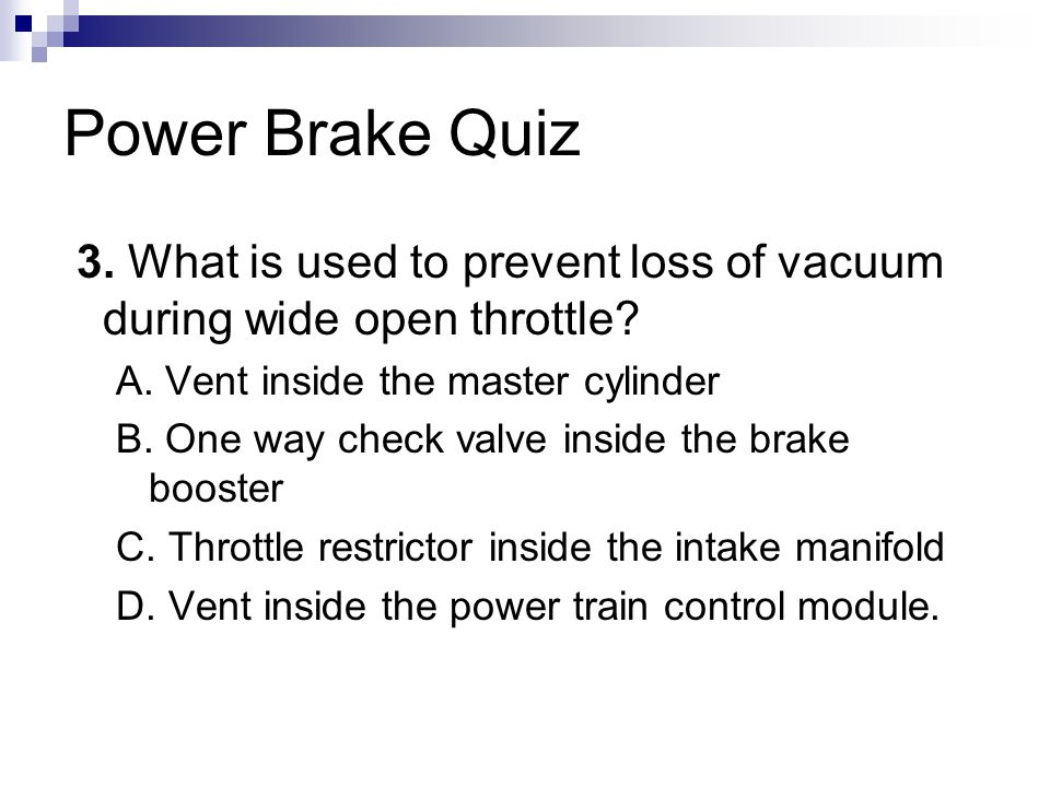 Power Brake Quiz 3.What is used to prevent loss of vacuum during wide open throttle.