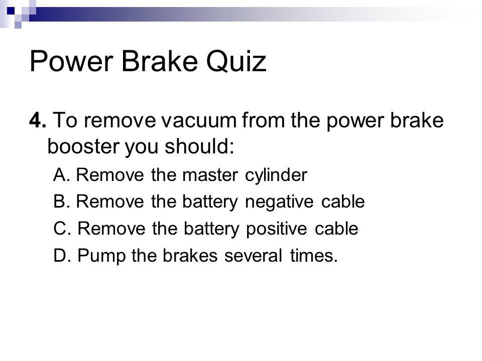 Power Brake Quiz 4.To remove vacuum from the power brake booster you should: A.