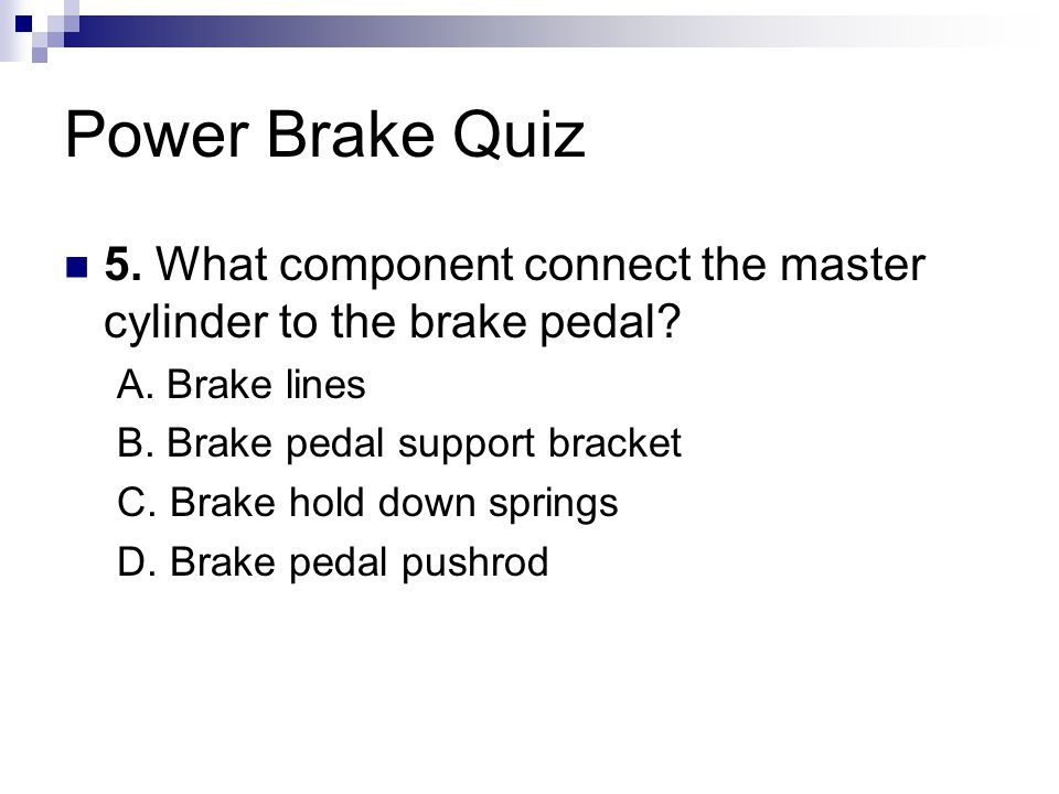 Power Brake Quiz 5.What component connect the master cylinder to the brake pedal.
