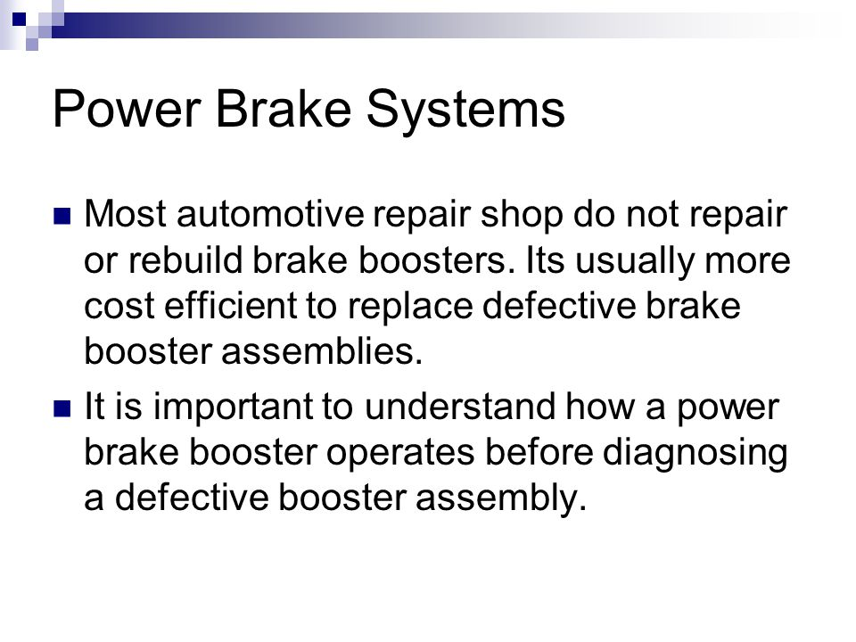 Power Brake Systems Most automotive repair shop do not repair or rebuild brake boosters.