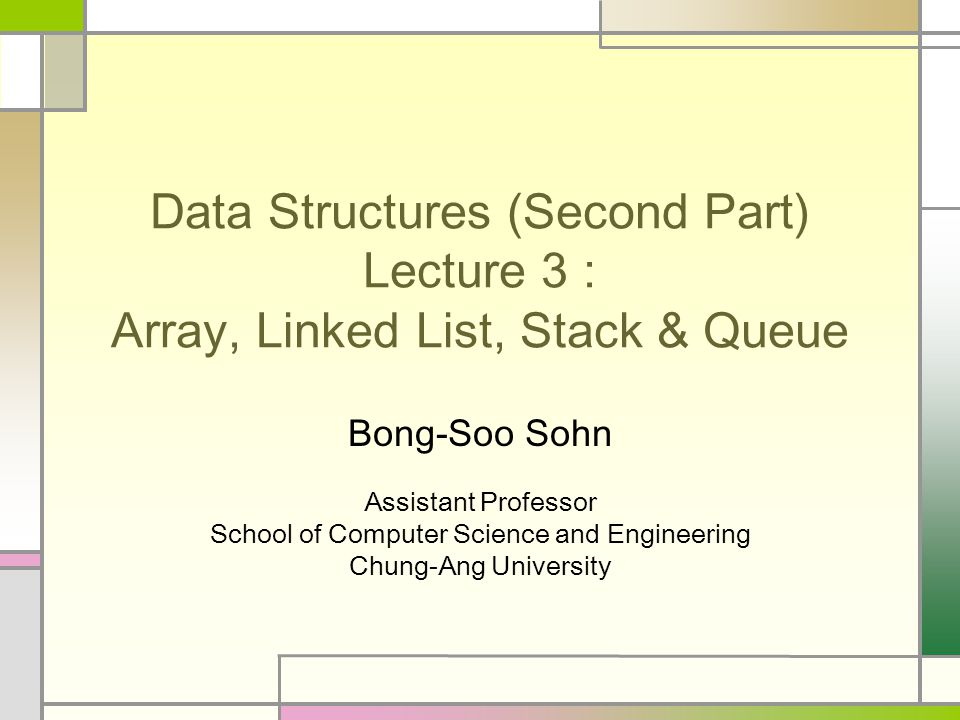 Data Structures (Second Part) Lecture 3 : Array, Linked List, Stack & Queue Bong-Soo Sohn Assistant Professor School of Computer Science and Engineering Chung-Ang University