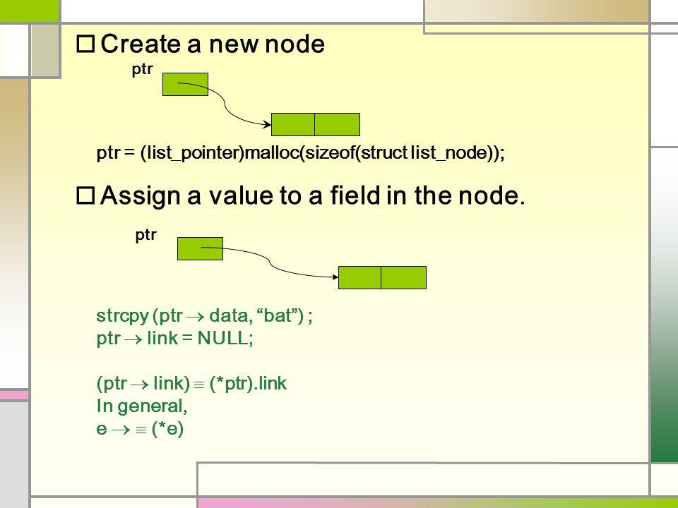 "o Create a new node ptr ptr = (list_pointer)malloc(sizeof(struct list_node)); o Assign a value to a field in the node. strcpy (ptr  data, ""bat"") ; pt"
