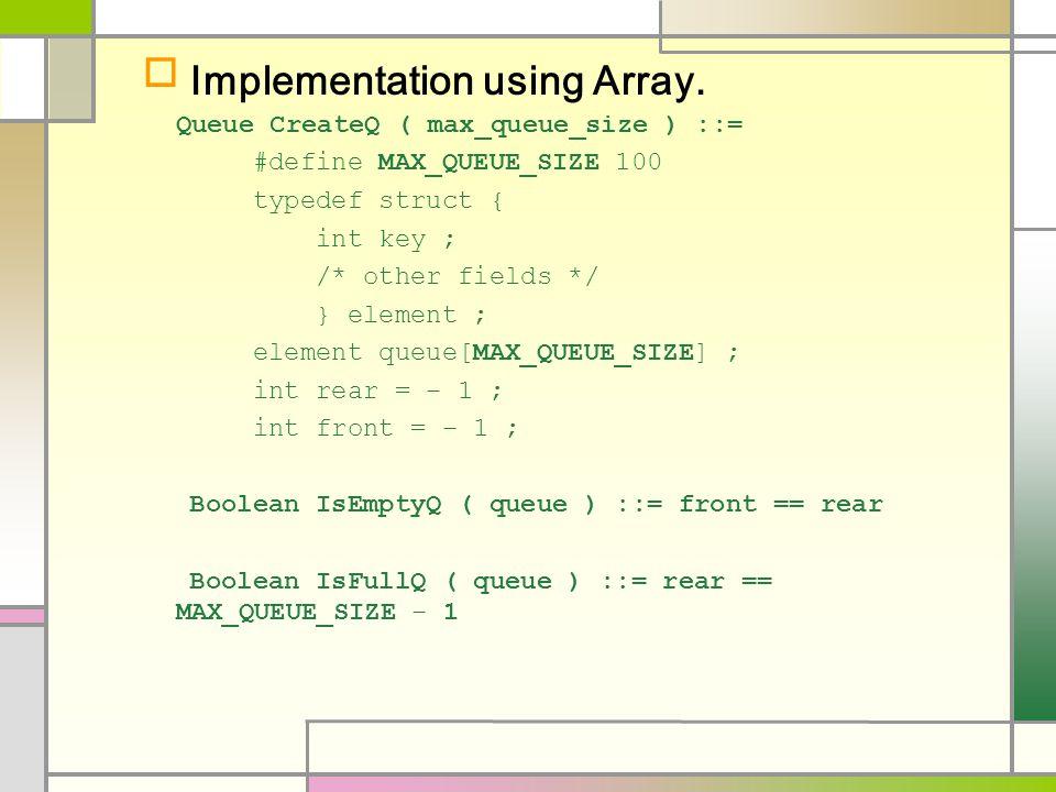  Implementation using Array. Queue CreateQ ( max_queue_size ) ::= #define MAX_QUEUE_SIZE 100 typedef struct { int key ; /* other fields */ } element