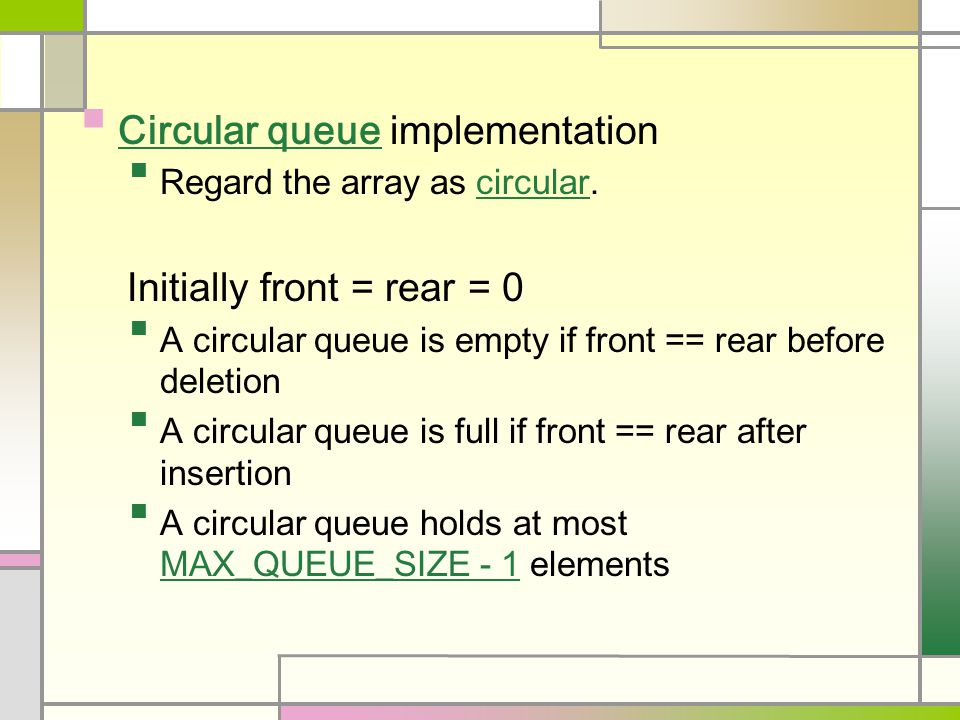Circular queue implementation Regard the array as circular. Initially front = rear = 0 A circular queue is empty if front == rear before deletion A ci
